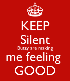 Poster: KEEP Silent Butzy are making me feeling  GOOD