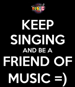 Poster: KEEP SINGING AND BE A FRIEND OF MUSIC =)