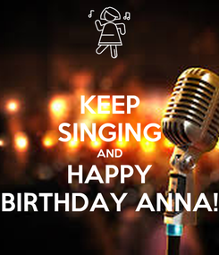 Poster: KEEP SINGING AND HAPPY BIRTHDAY ANNA!
