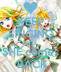 Poster: KEEP SINGING UNTIL SHE comes  BACK