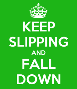 Poster: KEEP SLIPPING AND FALL DOWN