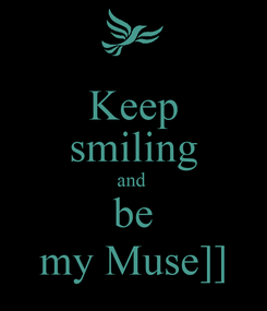 Poster: Keep smiling and  be my Muse]]