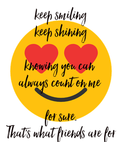 Poster: keep smiling keep shining  knowing you can  always count on me   for sure. That's what friends are for