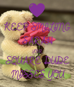 Poster: KEEP SMILING  SARAH YOUR  SQUARE DUDE  MISSES YOU