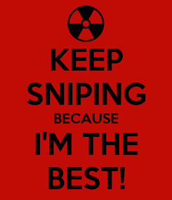 Poster: KEEP SNIPING BECAUSE I'M THE BEST!