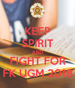 Poster: KEEP SPIRIT AND FIGHT FOR FK UGM 2018