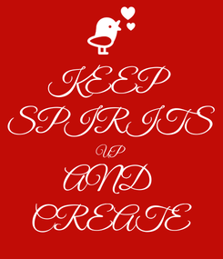 Poster: KEEP  SPIRITS UP AND  CREATE