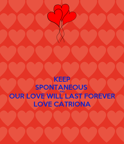 Poster: KEEP SPONTANEOUS  AND OUR LOVE WILL LAST FOREVER LOVE CATRIONA