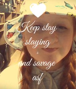 Poster: Keep stay  slaying s and savage  asf