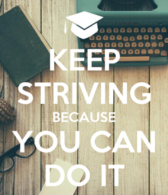 Poster: KEEP STRIVING BECAUSE YOU CAN DO IT