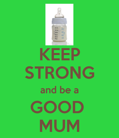 Poster: KEEP STRONG and be a GOOD  MUM
