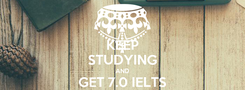 Poster: KEEP STUDYING AND GET 7.0 IELTS