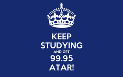 Poster: KEEP STUDYING AND GET 99.95 ATAR!