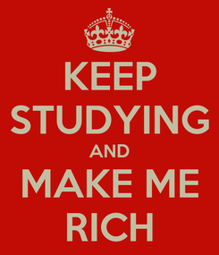 Poster: KEEP STUDYING AND MAKE ME RICH