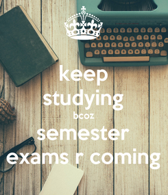 Poster: keep studying bcoz semester exams r coming