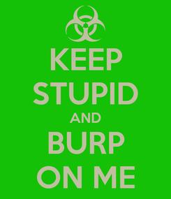 Poster: KEEP STUPID AND BURP ON ME