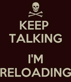 Poster: KEEP  TALKING  I'M RELOADING