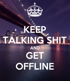 Poster: KEEP TALKING SHIT AND GET OFFLINE