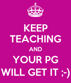 Poster: KEEP TEACHING AND YOUR PG WILL GET IT ;-)