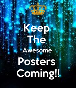 Poster: Keep  The  Awesome  Posters  Coming!!