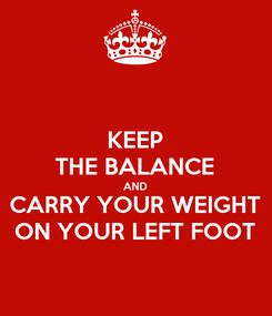 Poster: KEEP THE BALANCE AND CARRY YOUR WEIGHT ON YOUR LEFT FOOT