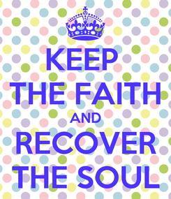 Poster: KEEP  THE FAITH AND RECOVER THE SOUL