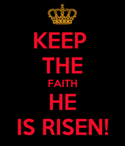 Poster: KEEP  THE FAITH HE IS RISEN!