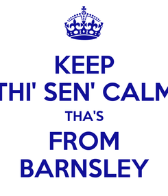 Poster: KEEP THI' SEN' CALM THA'S FROM BARNSLEY