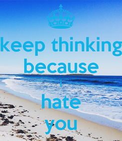 Poster: keep thinking because i hate you