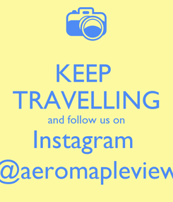 Poster: KEEP  TRAVELLING and follow us on Instagram  @aeromapleview