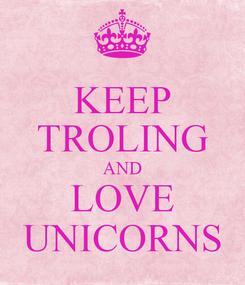 Poster: KEEP TROLING AND LOVE UNICORNS