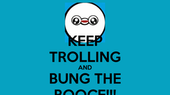 Poster: KEEP TROLLING AND BUNG THE BOOCE!!!