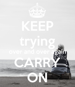 Poster: KEEP trying over and over again CARRY ON