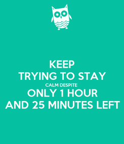Poster: KEEP TRYING TO STAY CALM DESPITE ONLY 1 HOUR AND 25 MINUTES LEFT