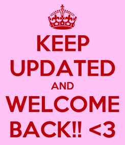 Poster: KEEP UPDATED AND WELCOME BACK!! <3