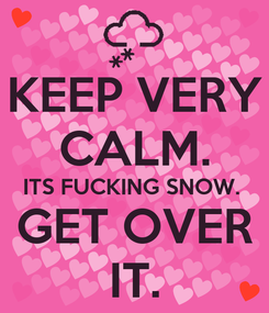 Poster: KEEP VERY CALM. ITS FUCKING SNOW.  GET OVER IT.