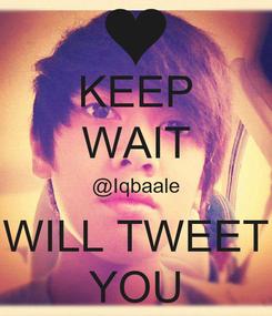 Poster: KEEP WAIT @Iqbaale WILL TWEET YOU