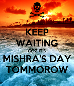 Poster: KEEP WAITING COZ IT'S MISHRA'S DAY TOMMOROW