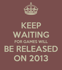 Poster: KEEP WAITING FOR GAMES WILL BE RELEASED ON 2013