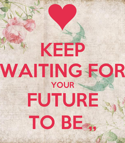 Poster: KEEP WAITING FOR YOUR FUTURE TO BE ,,