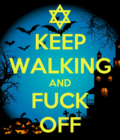 Poster: KEEP WALKING AND FUCK OFF