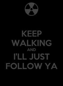 Poster: KEEP WALKING AND I'LL JUST FOLLOW YA