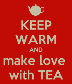 Poster: KEEP WARM AND make love  with TEA