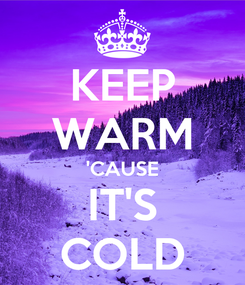 Poster: KEEP WARM 'CAUSE IT'S COLD