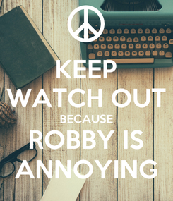 Poster: KEEP WATCH OUT BECAUSE ROBBY IS ANNOYING