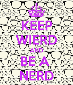 Poster: KEEP WIERD AND BE A  NERD