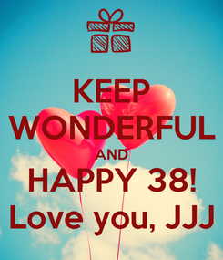 Poster: KEEP WONDERFUL AND HAPPY 38! Love you, JJJ