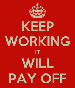 Poster: KEEP WORKING IT WILL PAY OFF