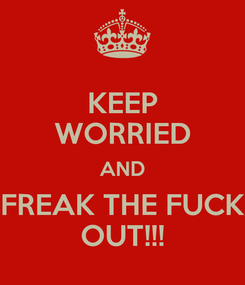 Poster: KEEP WORRIED AND FREAK THE FUCK OUT!!!