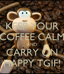 Poster: KEEP YOUR COFFEE CALM AND CARRY ON HAPPY TGIF!